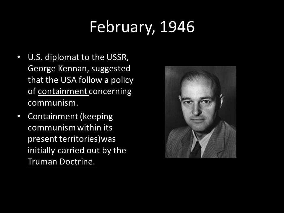 February, 1946 U.S. diplomat to the USSR, George Kennan, suggested that the USA follow a policy of containment concerning communism.