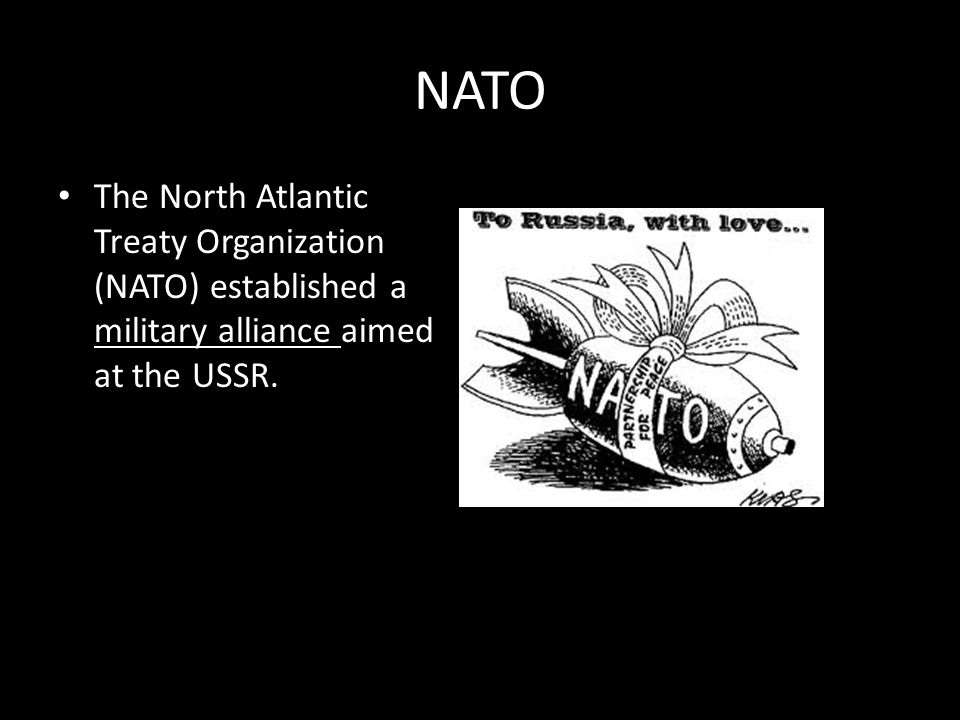 NATO The North Atlantic Treaty Organization (NATO) established a military alliance aimed at the USSR.