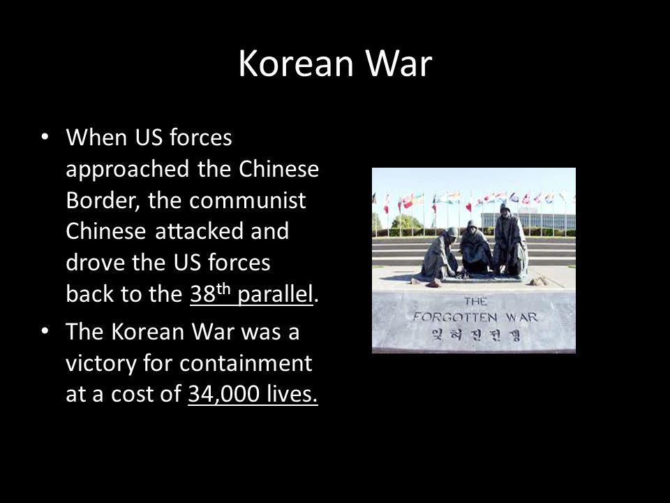 Korean War When US forces approached the Chinese Border, the communist Chinese attacked and drove the US forces back to the 38th parallel.