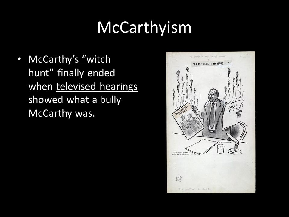 McCarthyism McCarthy's witch hunt finally ended when televised hearings showed what a bully McCarthy was.