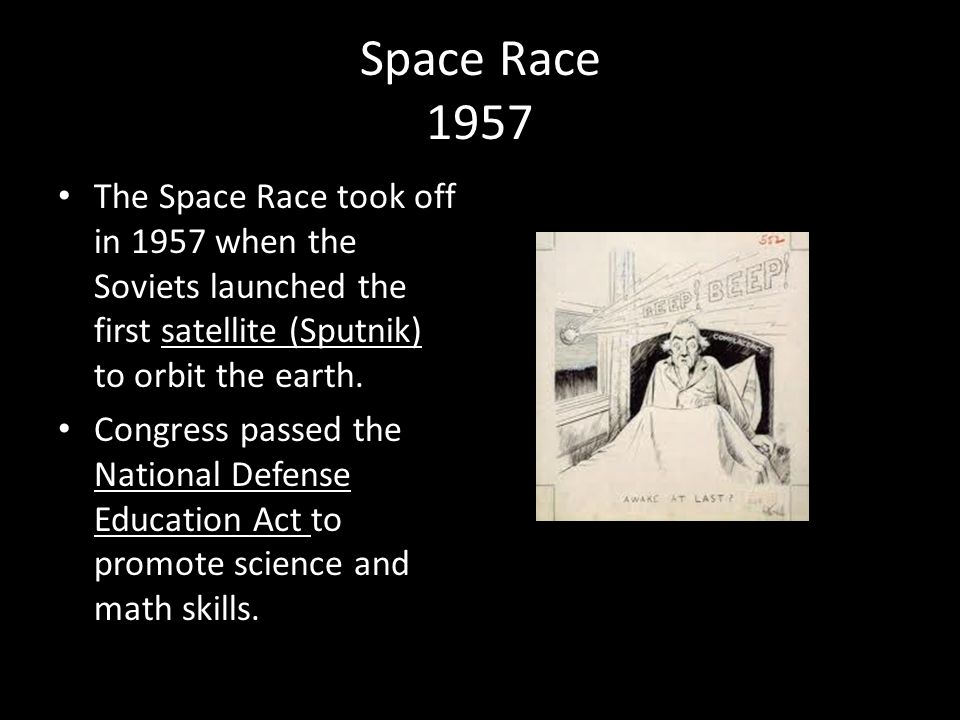Space Race 1957 The Space Race took off in 1957 when the Soviets launched the first satellite (Sputnik) to orbit the earth.