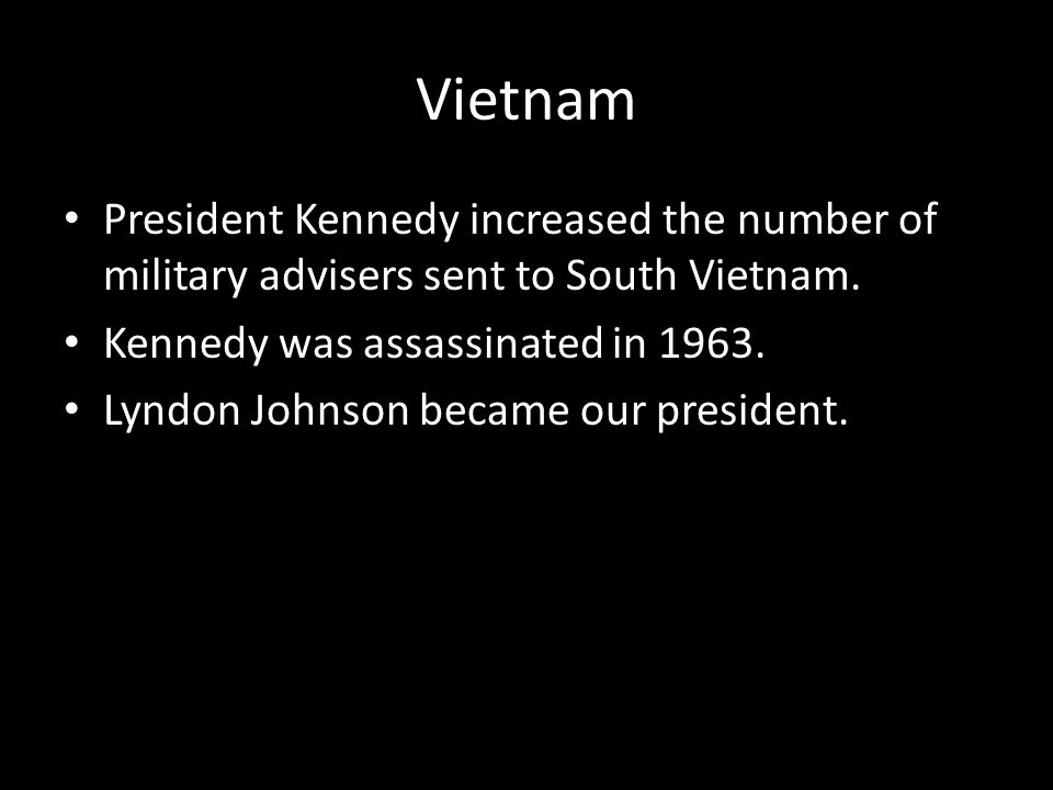 Vietnam President Kennedy increased the number of military advisers sent to South Vietnam. Kennedy was assassinated in 1963.