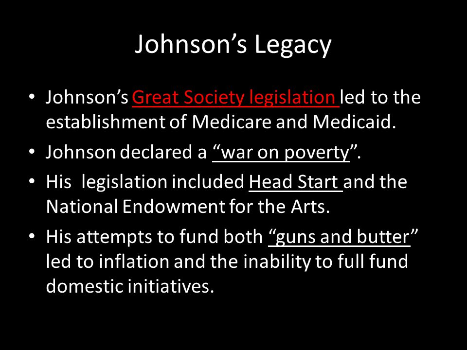 Johnson's Legacy Johnson's Great Society legislation led to the establishment of Medicare and Medicaid.