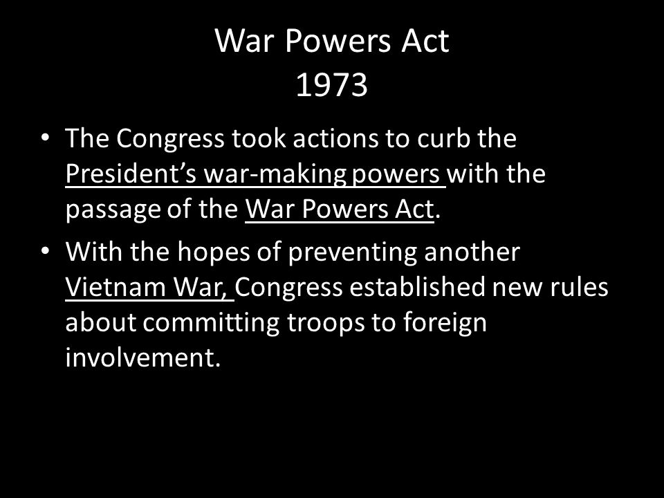 War Powers Act 1973 The Congress took actions to curb the President's war-making powers with the passage of the War Powers Act.