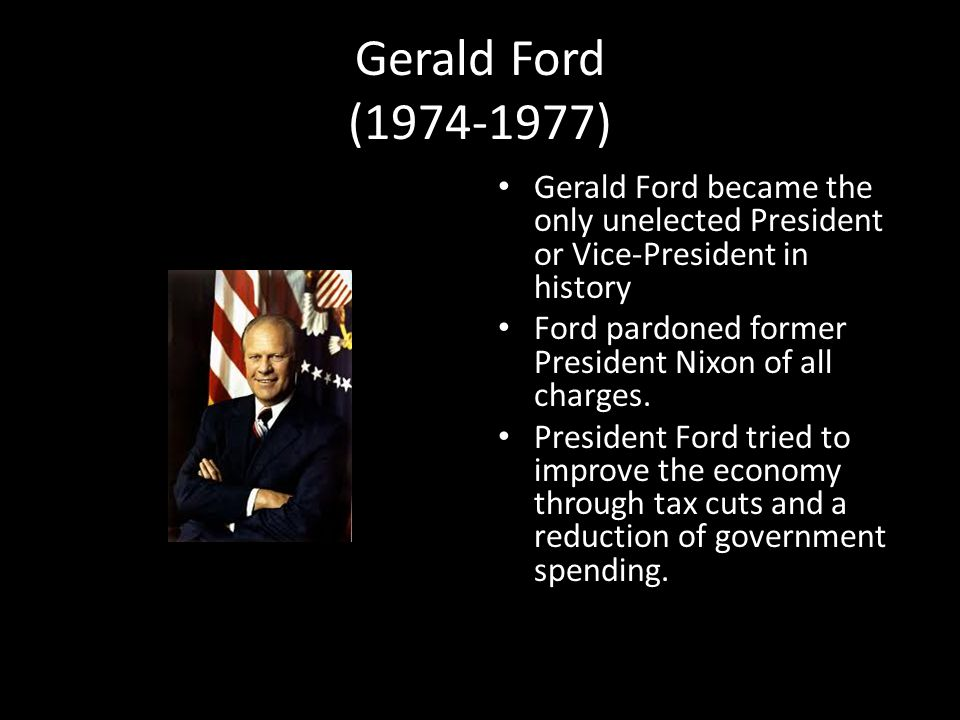 Gerald Ford (1974-1977) Gerald Ford became the only unelected President or Vice-President in history.