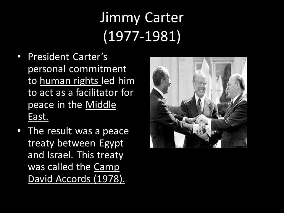 Jimmy Carter (1977-1981) President Carter's personal commitment to human rights led him to act as a facilitator for peace in the Middle East.
