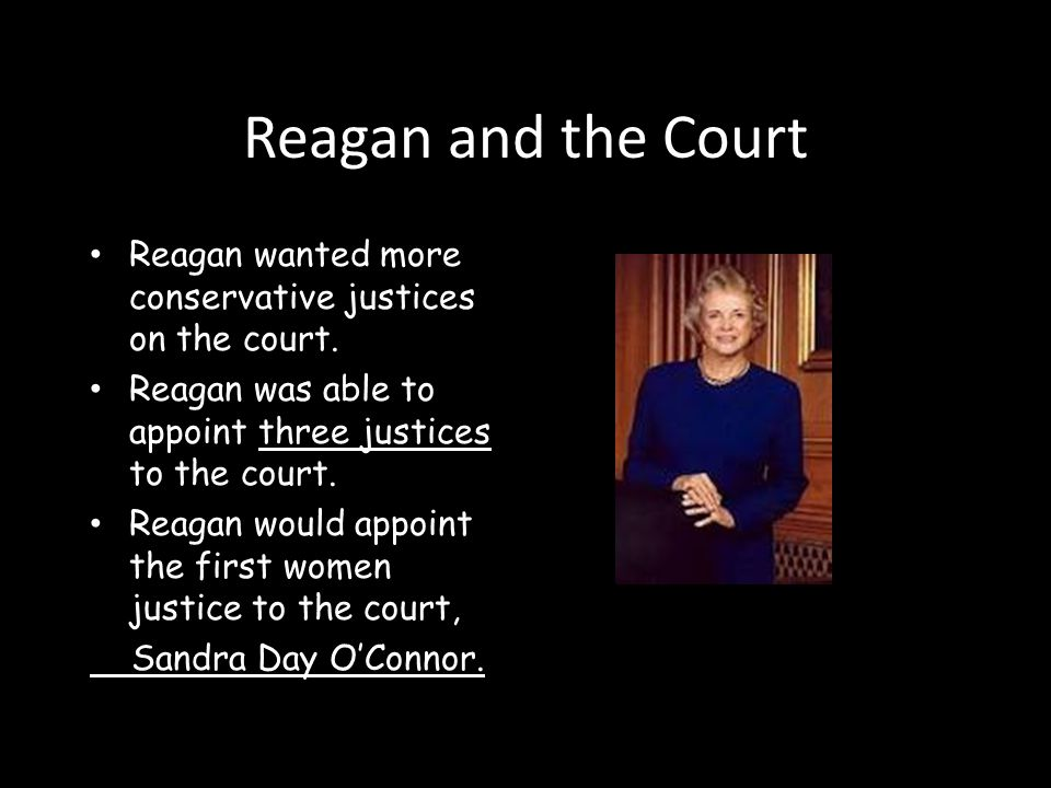 Reagan and the Court Reagan wanted more conservative justices on the court. Reagan was able to appoint three justices to the court.