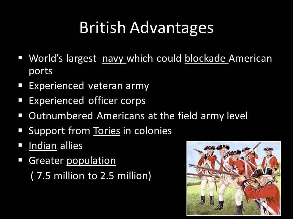 British Advantages World's largest navy which could blockade American ports. Experienced veteran army.