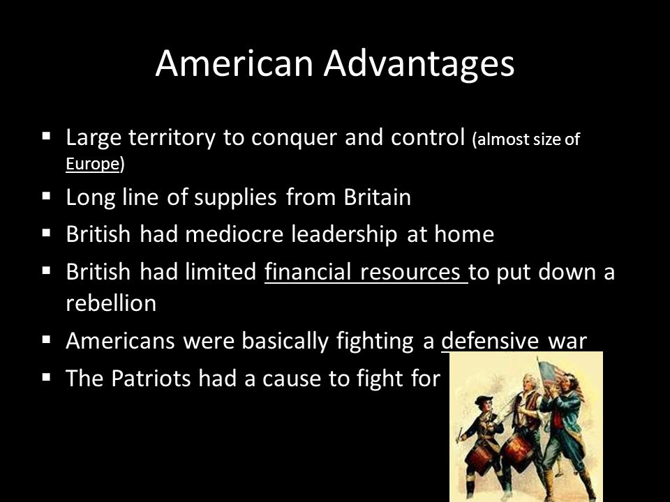 American Advantages Large territory to conquer and control (almost size of Europe) Long line of supplies from Britain.