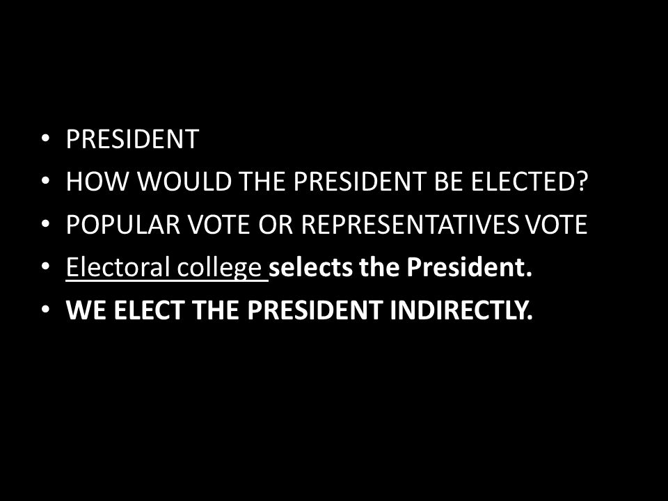 PRESIDENT HOW WOULD THE PRESIDENT BE ELECTED POPULAR VOTE OR REPRESENTATIVES VOTE. Electoral college selects the President.