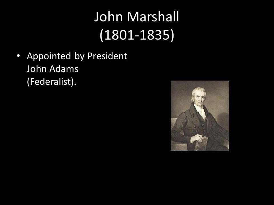 John Marshall (1801-1835) Appointed by President John Adams (Federalist).