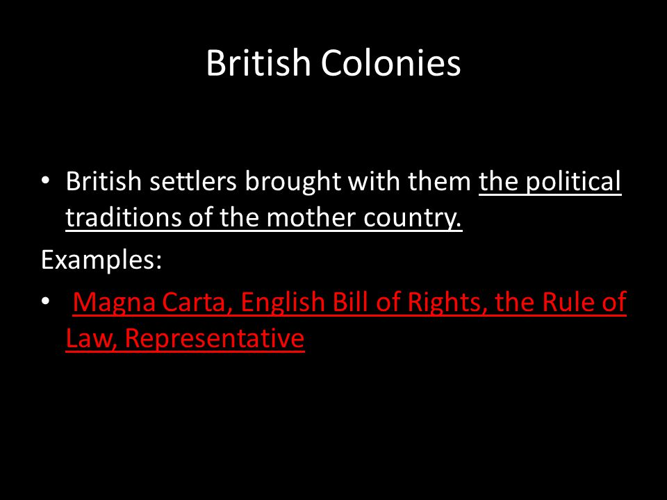 British Colonies British settlers brought with them the political traditions of the mother country.