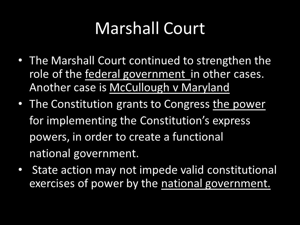 Marshall Court The Marshall Court continued to strengthen the role of the federal government in other cases. Another case is McCullough v Maryland.