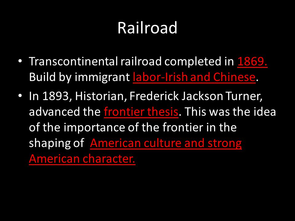 Railroad Transcontinental railroad completed in 1869. Build by immigrant labor-Irish and Chinese.