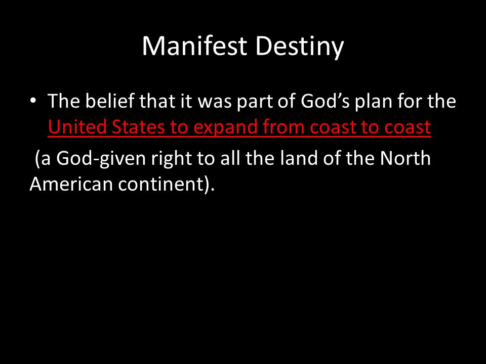 Manifest Destiny The belief that it was part of God's plan for the United States to expand from coast to coast.