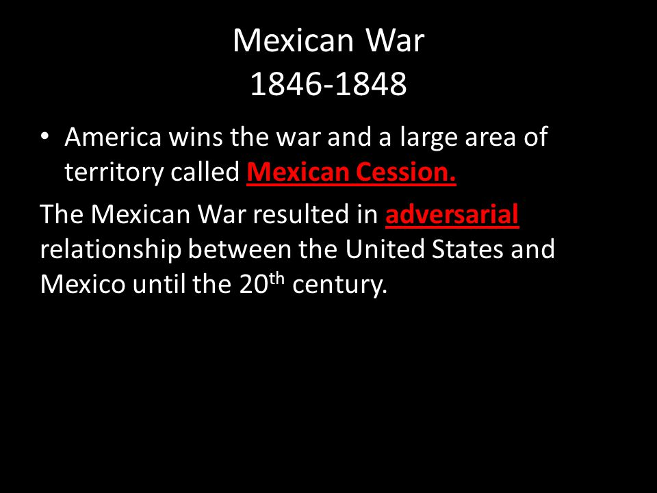 Mexican War 1846-1848 America wins the war and a large area of territory called Mexican Cession.