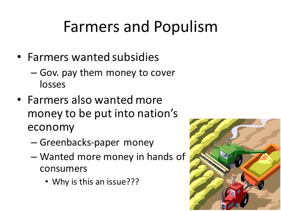 Farmers and Populism Farmers wanted subsidies