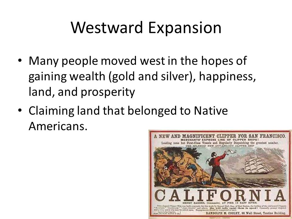 Westward Expansion Many people moved west in the hopes of gaining wealth (gold and silver), happiness, land, and prosperity.