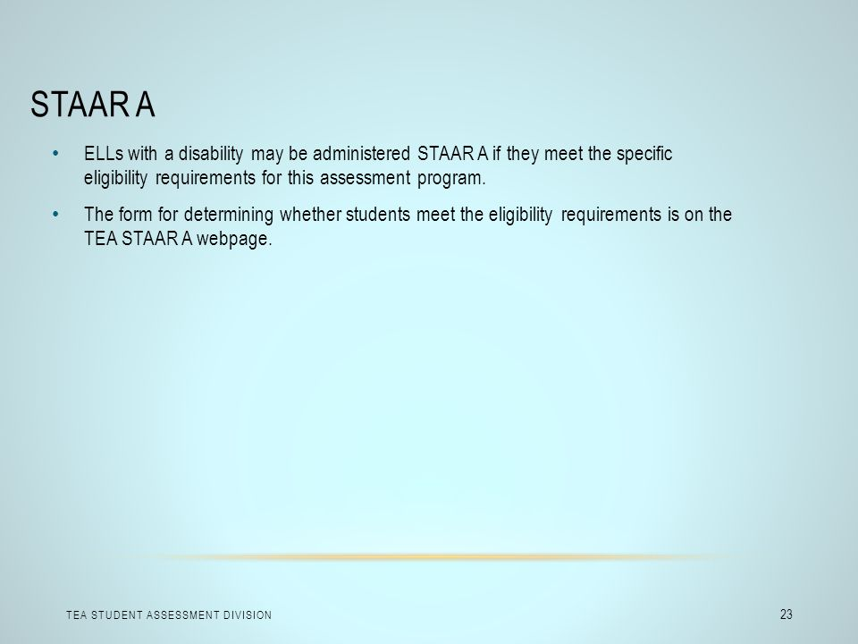 STAAR A ELLs with a disability may be administered STAAR A if they meet the specific eligibility requirements for this assessment program.