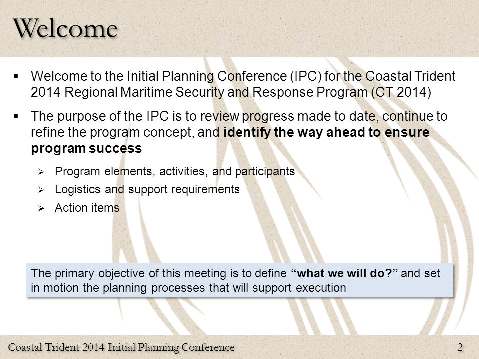 Welcome Welcome to the Initial Planning Conference (IPC) for the Coastal Trident 2014 Regional Maritime Security and Response Program (CT 2014)