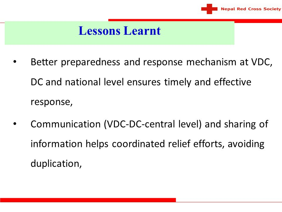 Lessons Learnt Better preparedness and response mechanism at VDC, DC and national level ensures timely and effective response,