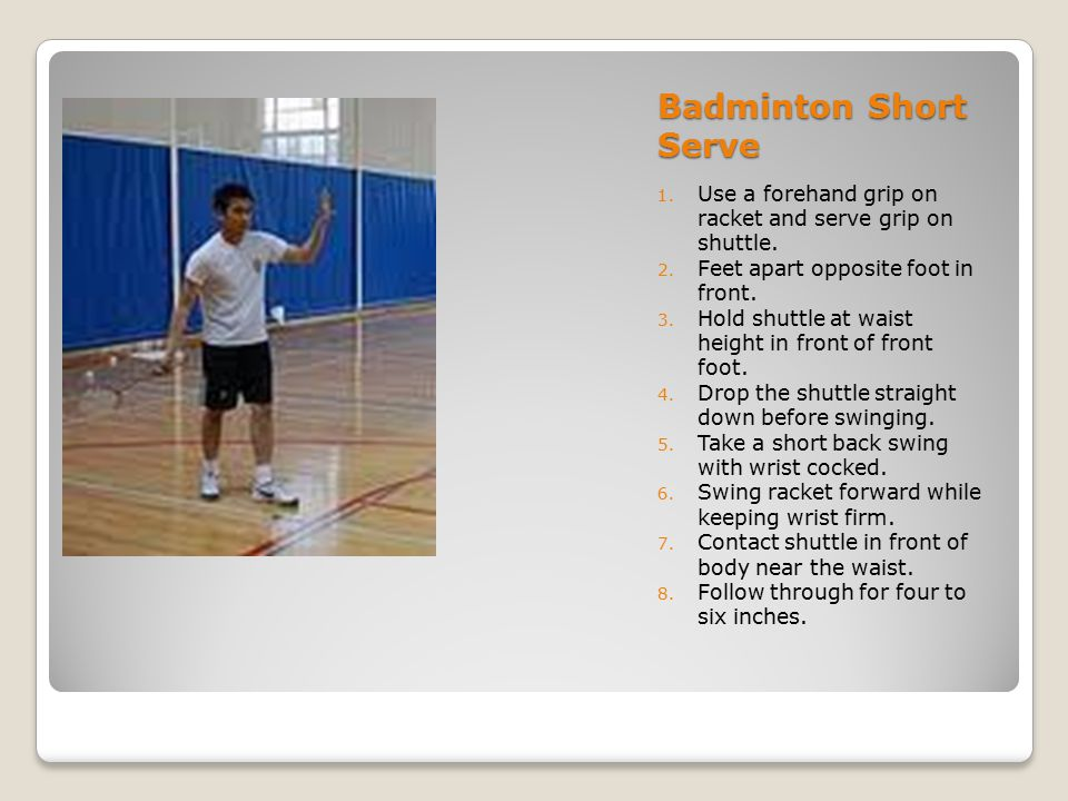 Badminton Short Serve Use a forehand grip on racket and serve grip on shuttle. Feet apart opposite foot in front.