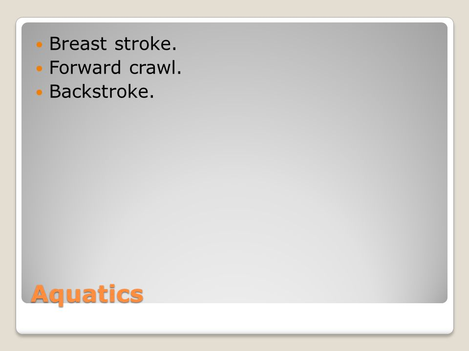 Breast stroke. Forward crawl. Backstroke. Aquatics