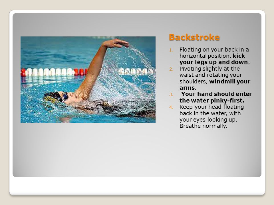 Backstroke Floating on your back in a horizontal position, kick your legs up and down.