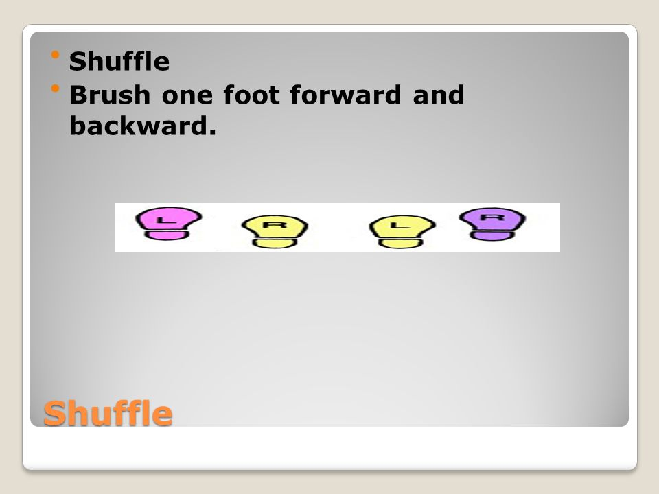 Shuffle Brush one foot forward and backward. Shuffle