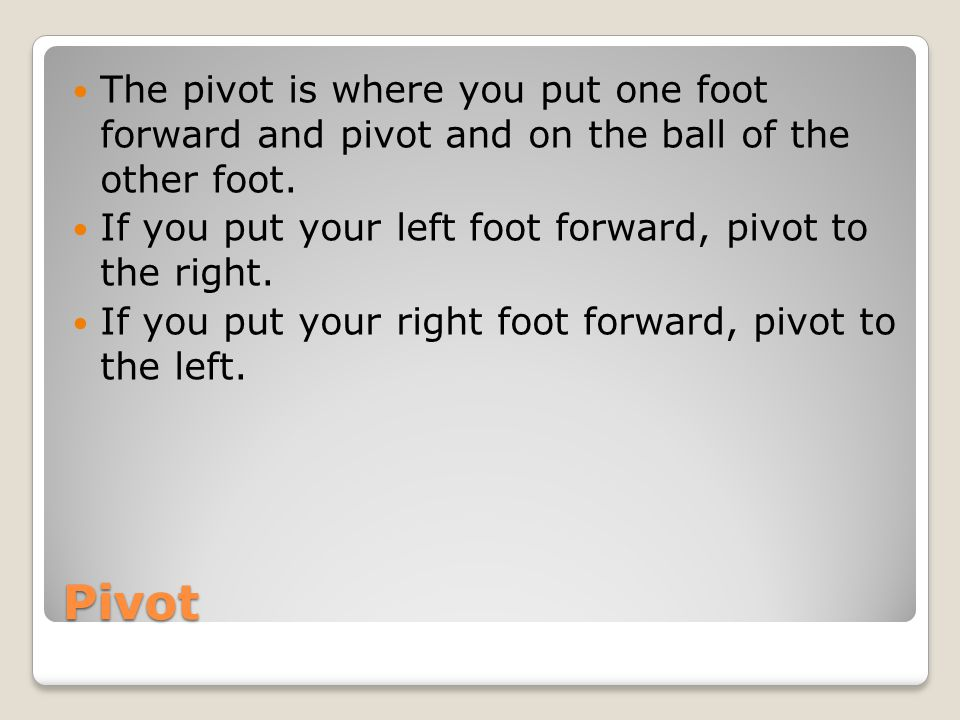 The pivot is where you put one foot forward and pivot and on the ball of the other foot.