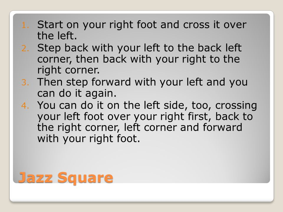 Jazz Square Start on your right foot and cross it over the left.