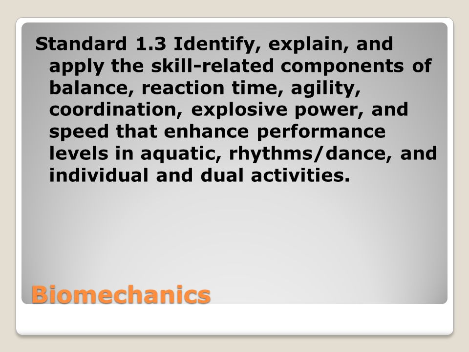 Standard 1.3 Identify, explain, and apply the skill-related components of balance, reaction time, agility, coordination, explosive power, and speed that enhance performance levels in aquatic, rhythms/dance, and individual and dual activities.