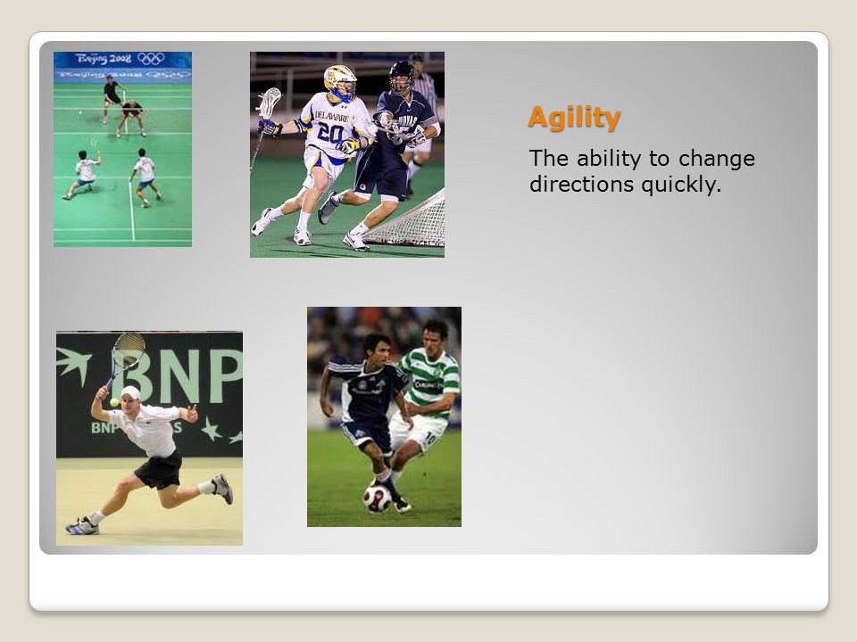 Agility The ability to change directions quickly.
