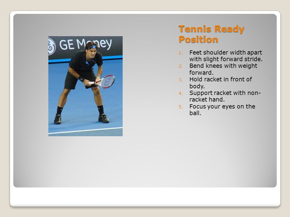 Tennis Ready Position Feet shoulder width apart with slight forward stride. Bend knees with weight forward.