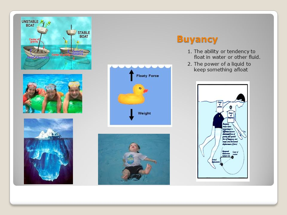 Buyancy 1. The ability or tendency to float in water or other fluid.