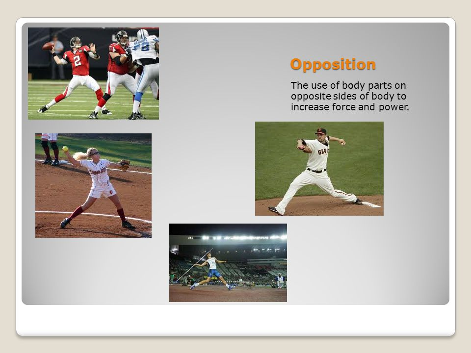 Opposition The use of body parts on opposite sides of body to increase force and power.