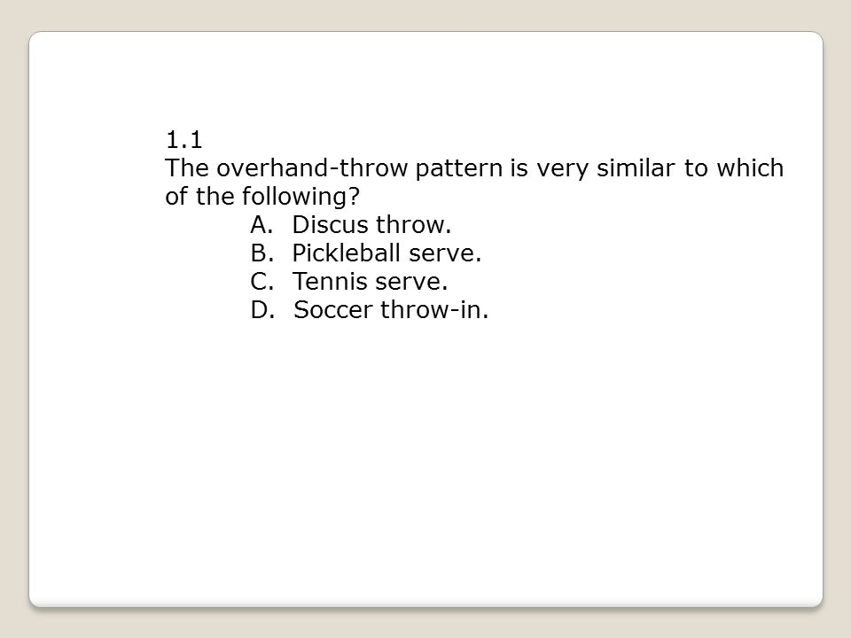1.1 The overhand-throw pattern is very similar to which of the following A. Discus throw. B. Pickleball serve.