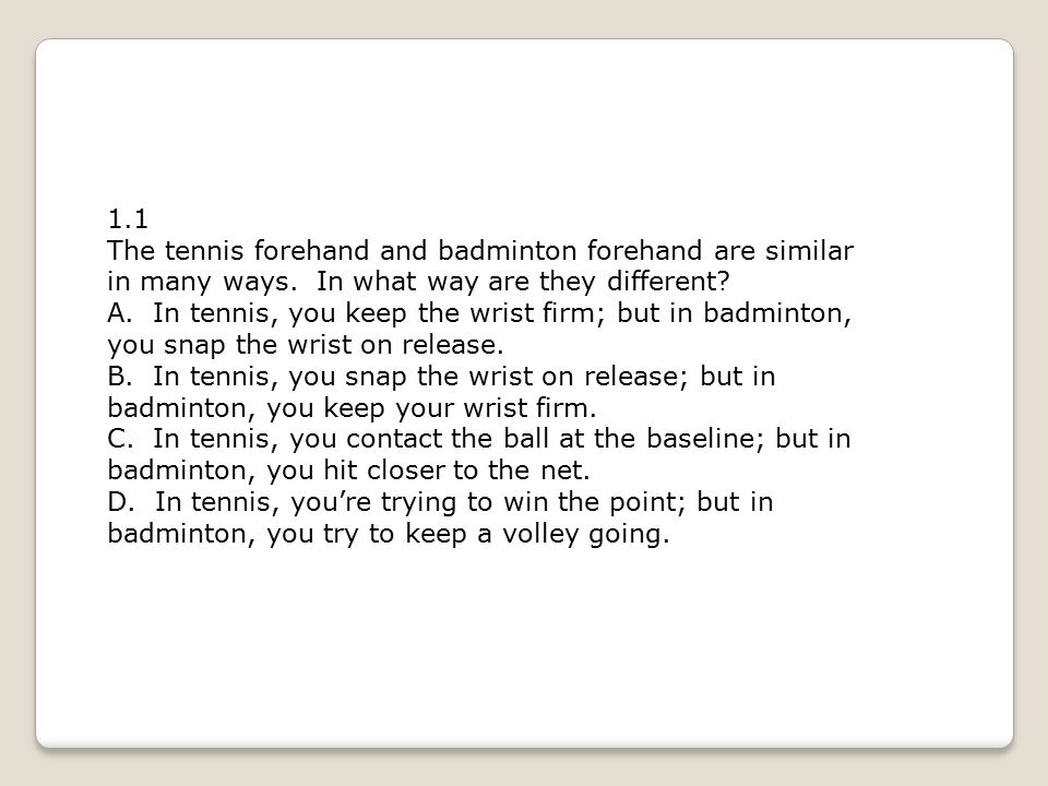 1.1 The tennis forehand and badminton forehand are similar in many ways. In what way are they different