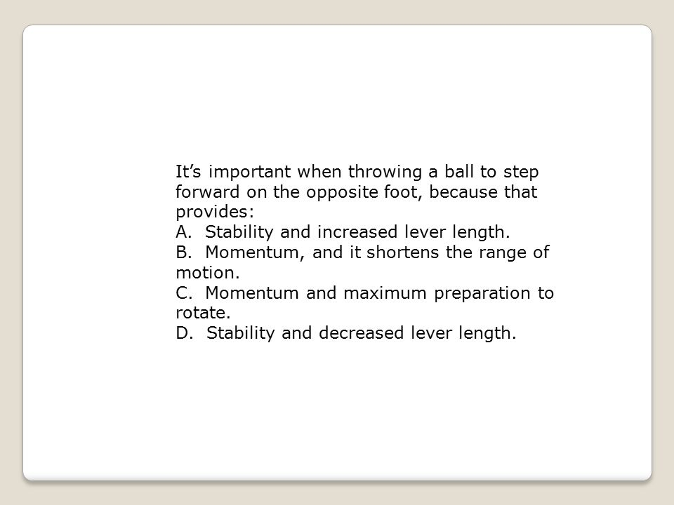 It's important when throwing a ball to step forward on the opposite foot, because that provides: