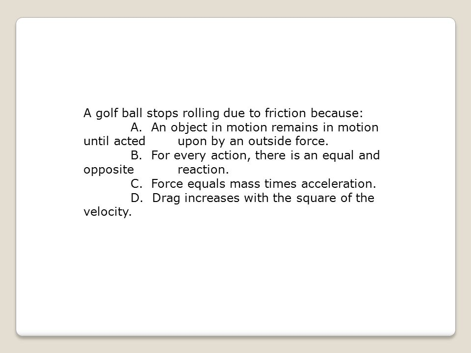 A golf ball stops rolling due to friction because: