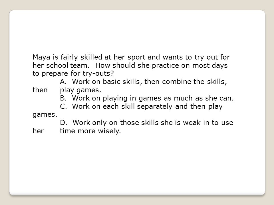Maya is fairly skilled at her sport and wants to try out for her school team. How should she practice on most days to prepare for try-outs