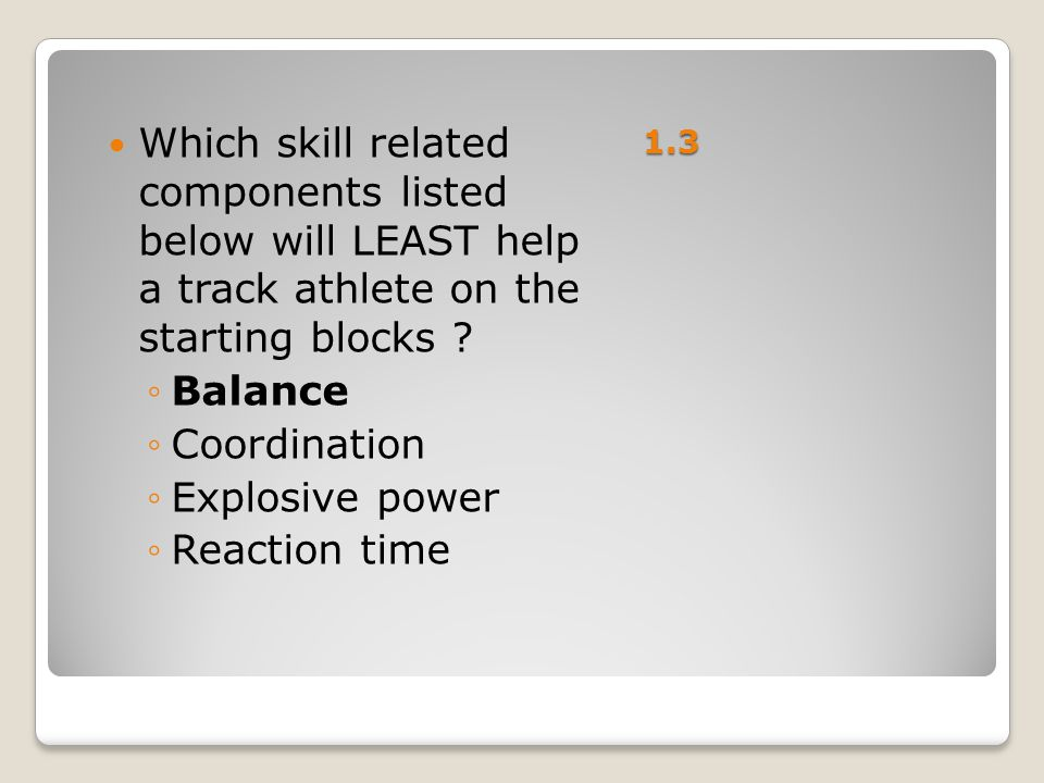 1.3 Which skill related components listed below will LEAST help a track athlete on the starting blocks