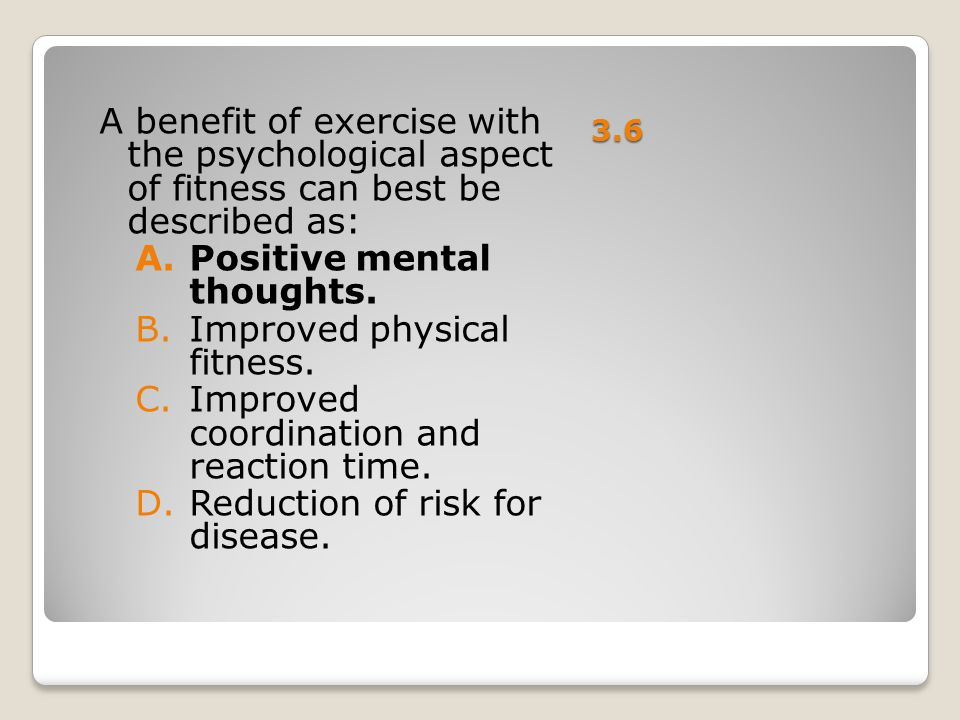 Positive mental thoughts. Improved physical fitness.