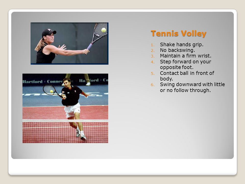 Tennis Volley Shake hands grip. No backswing. Maintain a firm wrist.