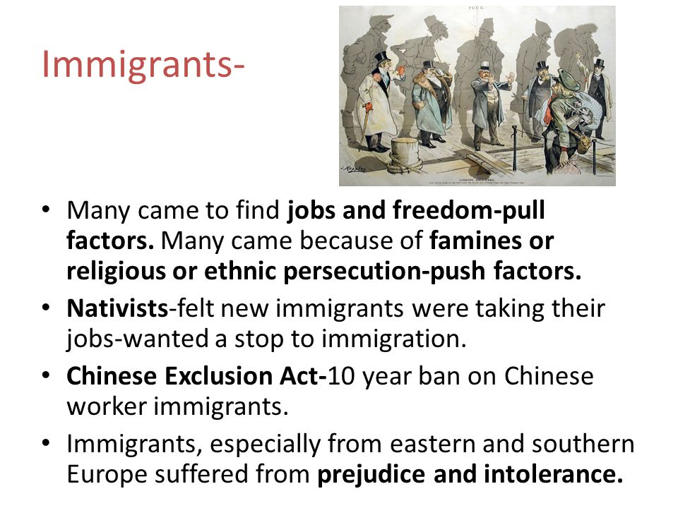 Immigrants- Many came to find jobs and freedom-pull factors. Many came because of famines or religious or ethnic persecution-push factors.