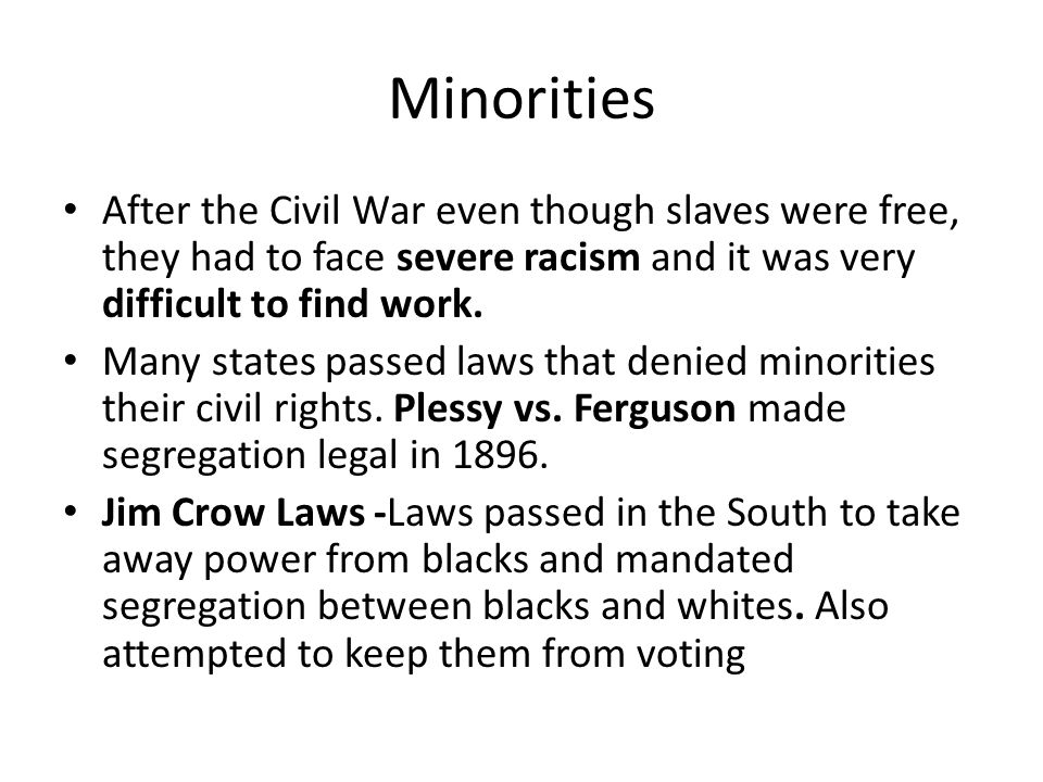 Minorities After the Civil War even though slaves were free, they had to face severe racism and it was very difficult to find work.