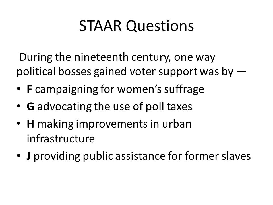 STAAR Questions During the nineteenth century, one way political bosses gained voter support was by —