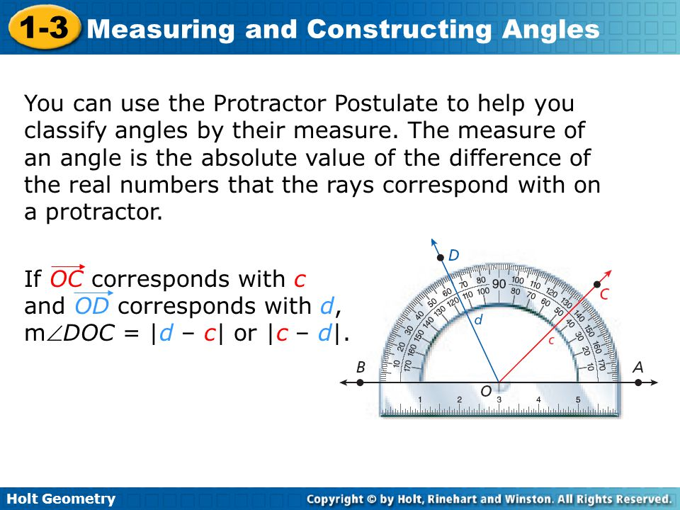 You can use the Protractor Postulate to help you classify angles by their measure. The measure of an angle is the absolute value of the difference of the real numbers that the rays correspond with on a protractor.