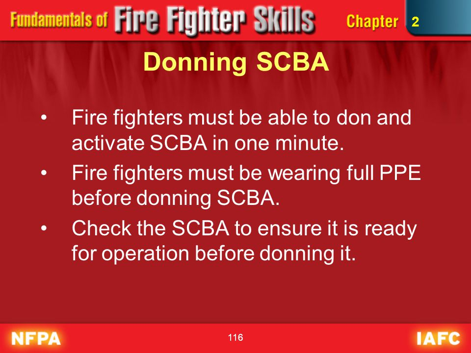 2 Donning SCBA. Fire fighters must be able to don and activate SCBA in one minute. Fire fighters must be wearing full PPE before donning SCBA.
