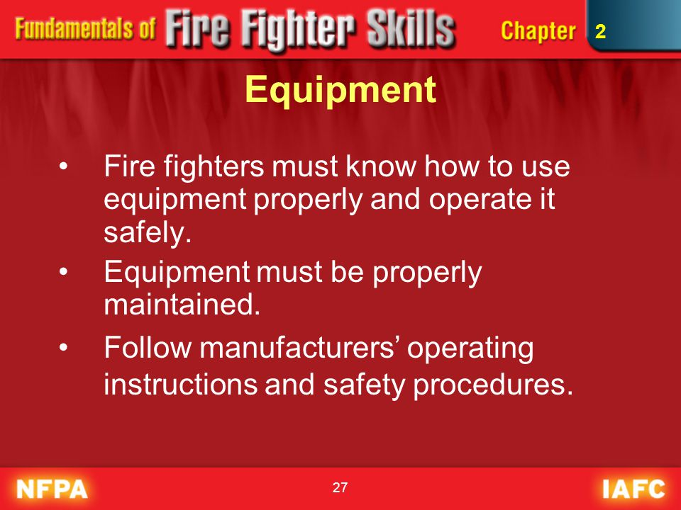 2 Equipment. Fire fighters must know how to use equipment properly and operate it safely. Equipment must be properly maintained.